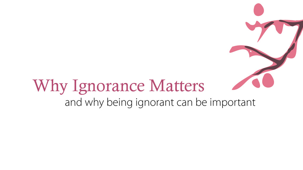 Why Ignorance Matters and why being ignorant ca...