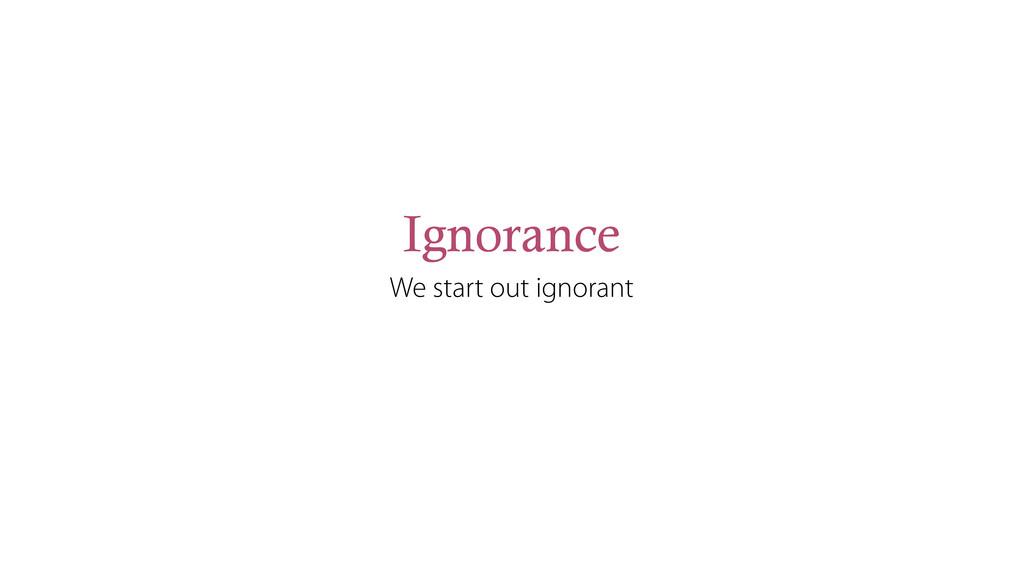 Ignorance We start out ignorant
