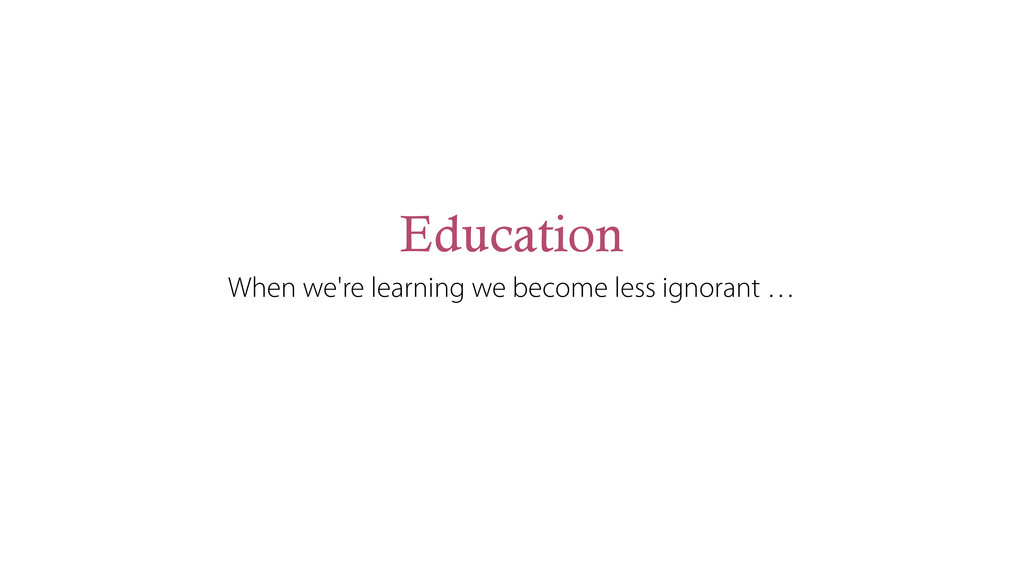 Education When we're learning we become less ig...