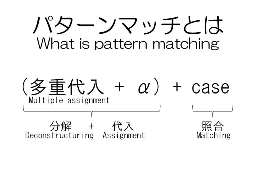 パターンマッチとは (多重代入 + α) + case 分解 + 代入 照合 Deconstr...