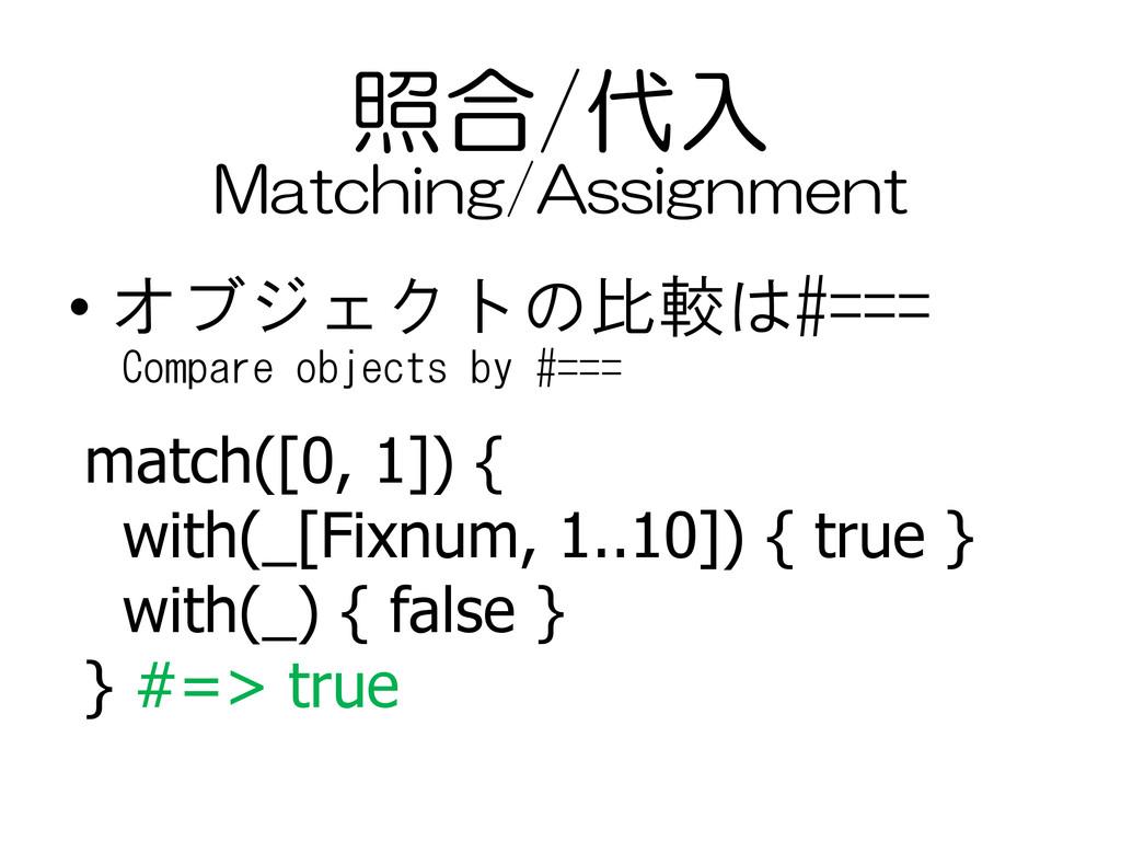 照合/代入 • オブジェクトの比較は#=== match([0, 1]) { with(_[F...