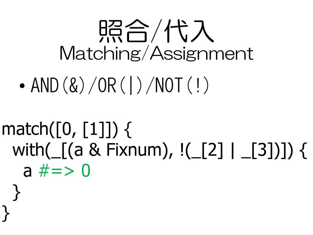 照合/代入 • AND(&)/OR(|)/NOT(!) match([0, [1]]) { w...