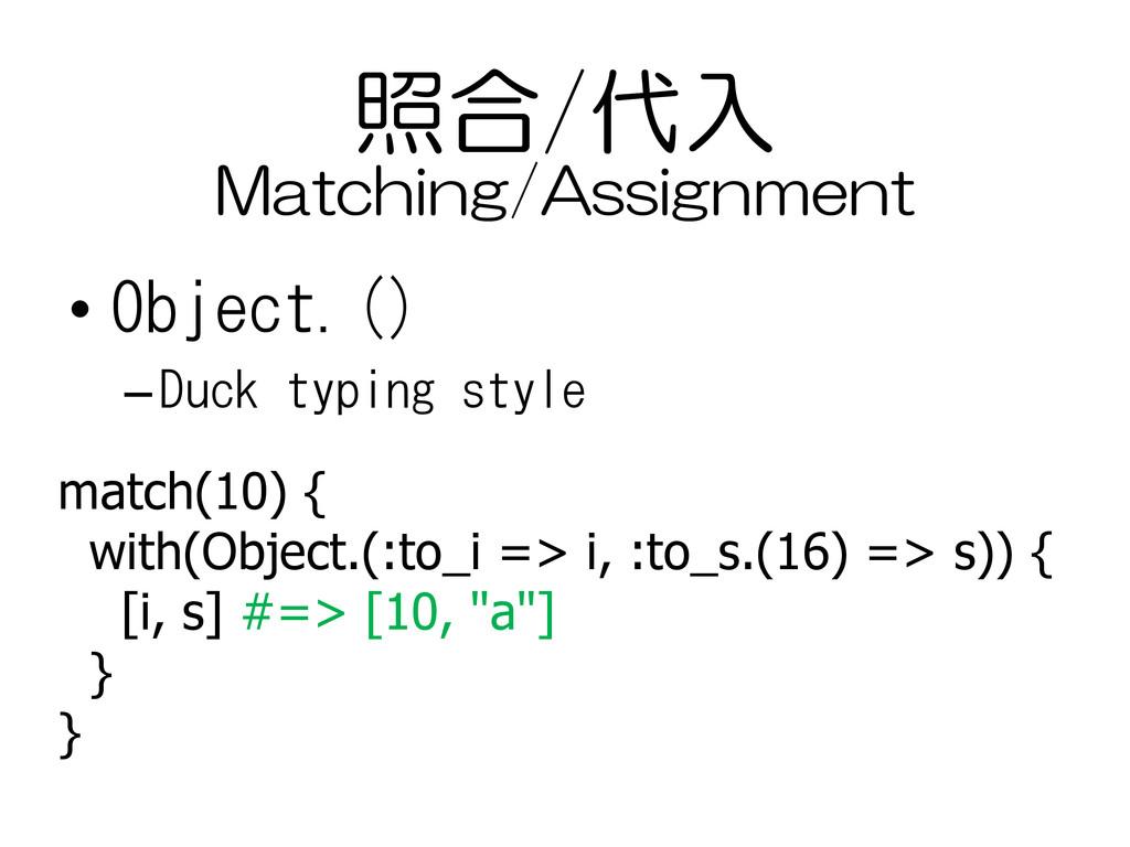 照合/代入 • Object.() –Duck typing style match(10) ...