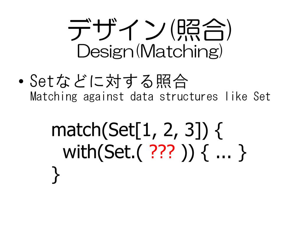デザイン(照合) • Setなどに対する照合 match(Set[1, 2, 3]) { wi...