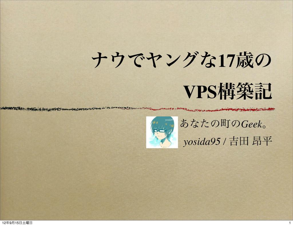 φͰϠϯάͳ17ࡀͷ VPSߏஙه ͋ͳͨͷொͷGeekɻ yosida95 / ٢ా ߉ฏ...