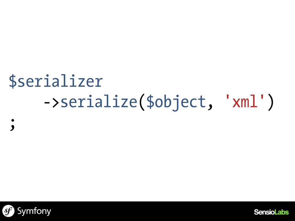 $serializer ->serialize($object, 'xml') ;