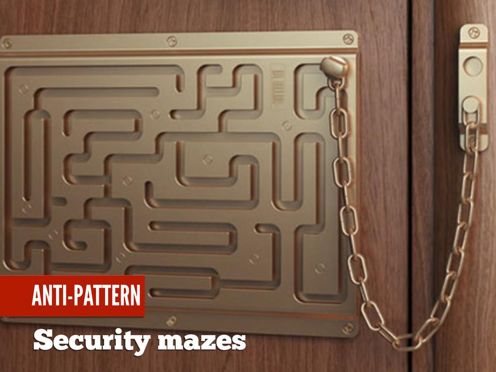 Security mazes ANTI-PATTERN