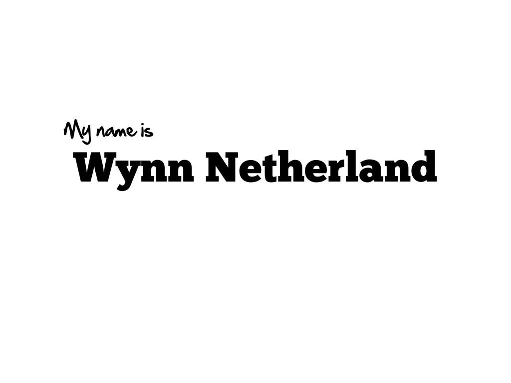 Wynn Netherland My name is