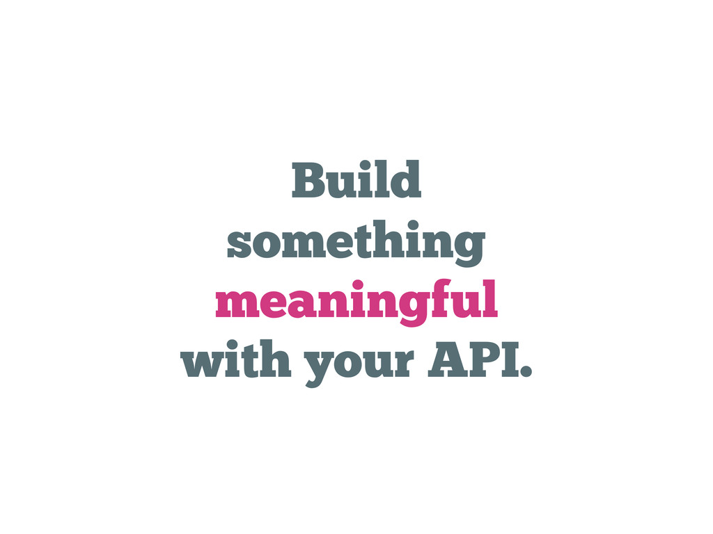 Build something meaningful with your API.