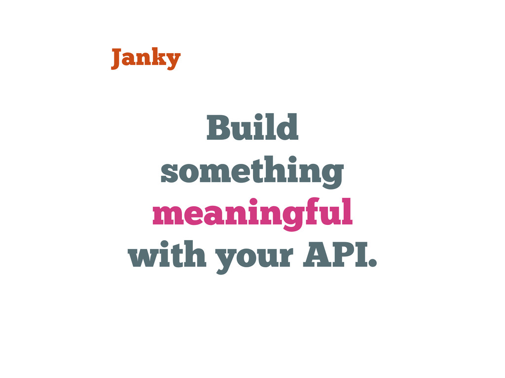 Build something meaningful with your API. Janky