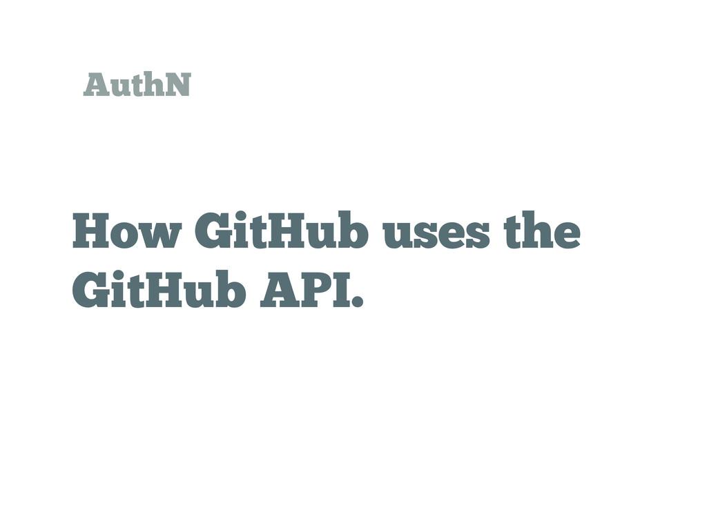 How GitHub uses the GitHub API. AuthN