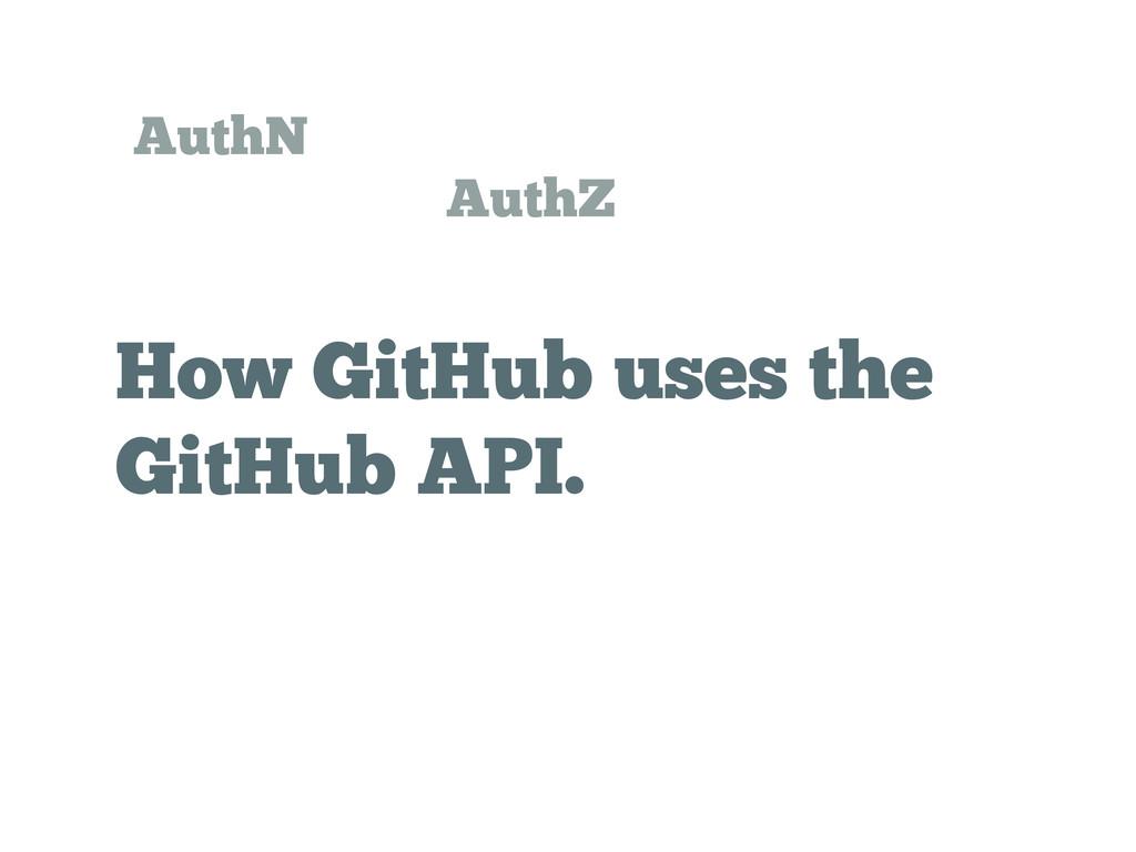 How GitHub uses the GitHub API. AuthN AuthZ