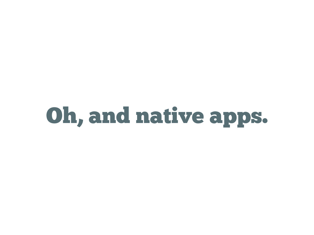 Oh, and native apps.