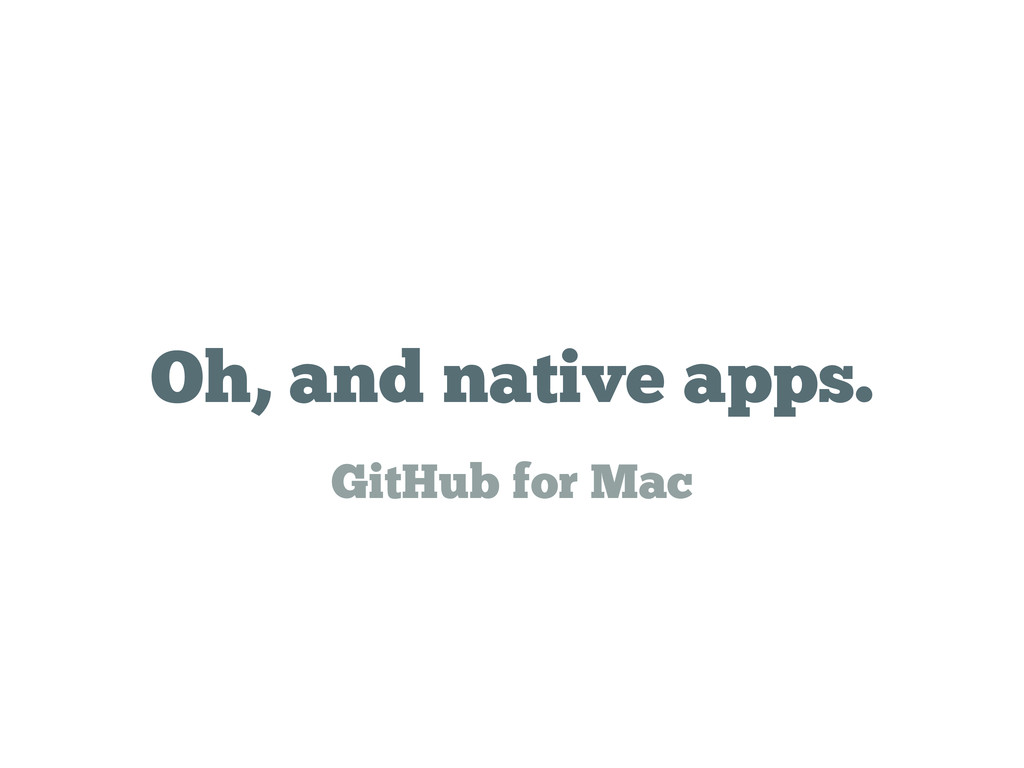 Oh, and native apps. GitHub for Mac