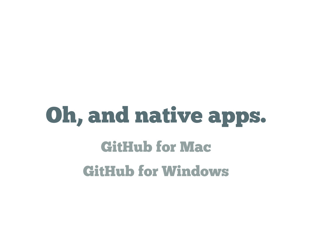 Oh, and native apps. GitHub for Mac GitHub for ...