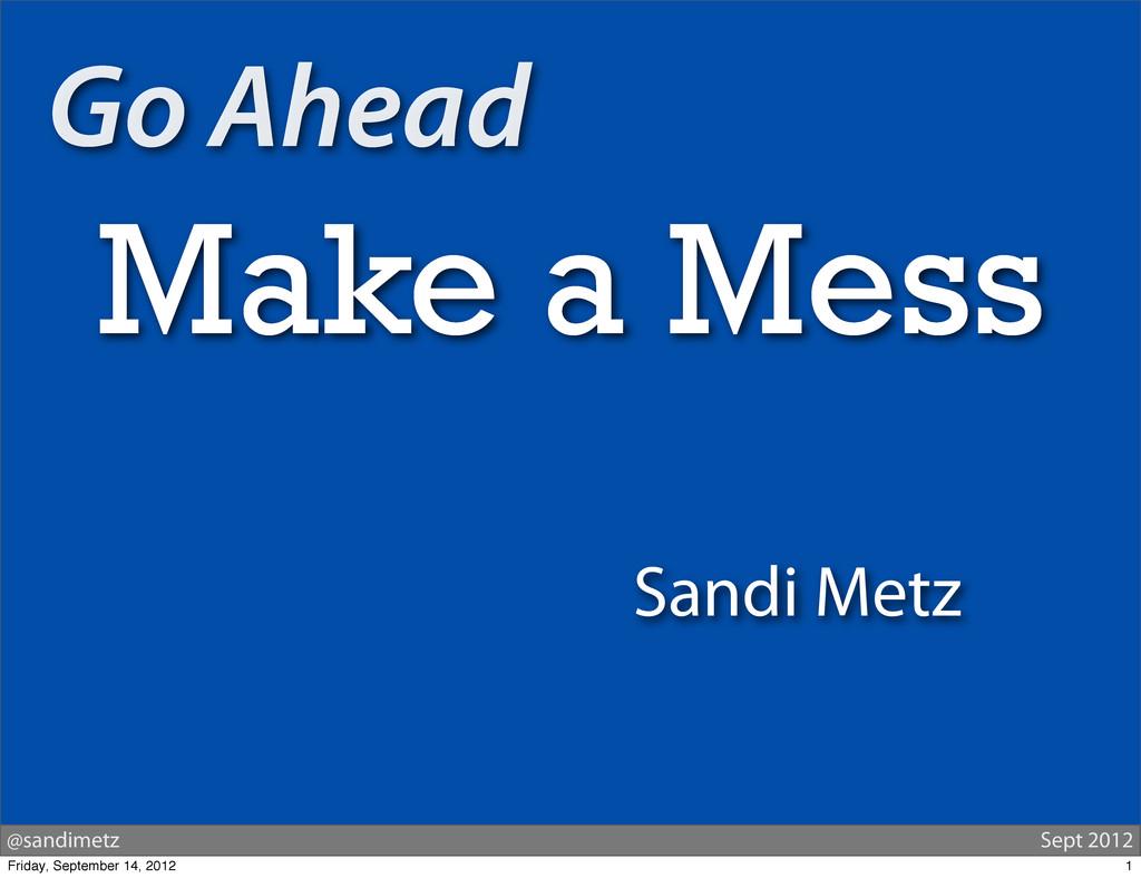 @sandimetz Sept 2012 Go Ahead Make a Mess Sandi...