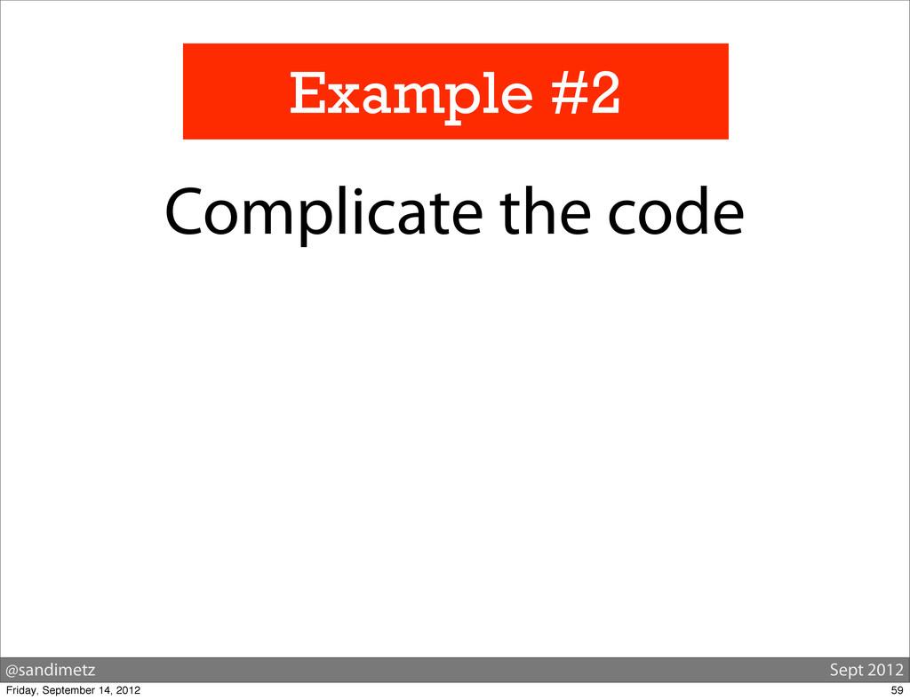 @sandimetz Sept 2012 Example #2 Complicate the ...