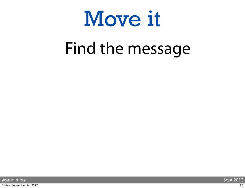 @sandimetz Sept 2012 Move it Find the message 8...