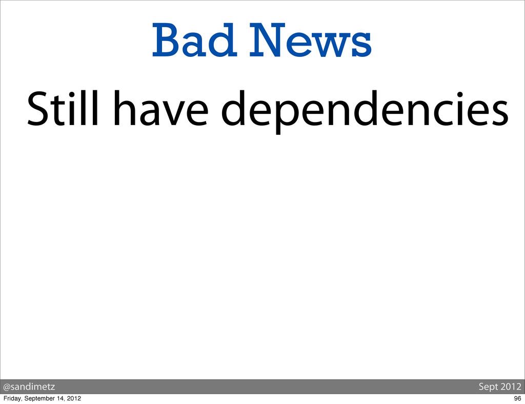@sandimetz Sept 2012 Bad News Still have depend...