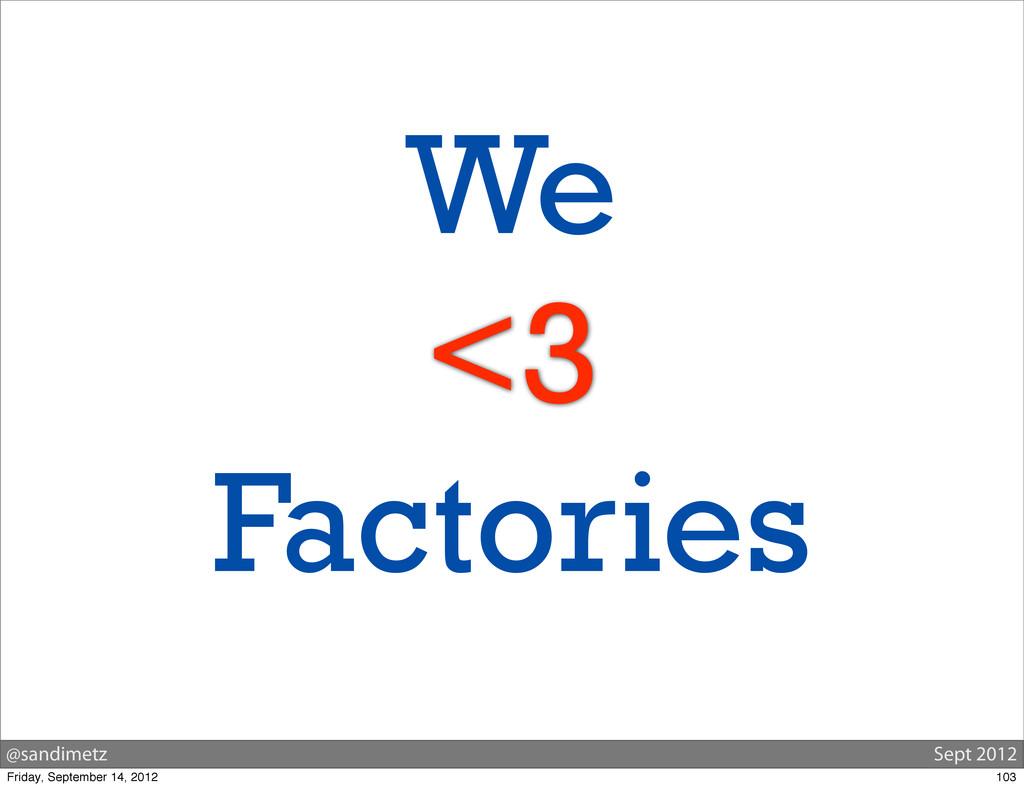 @sandimetz Sept 2012 We <3 Factories 103 Friday...