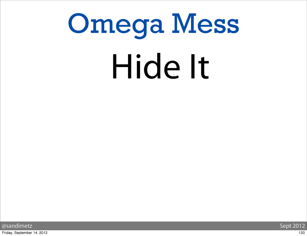 @sandimetz Sept 2012 Omega Mess Hide It 120 Fri...