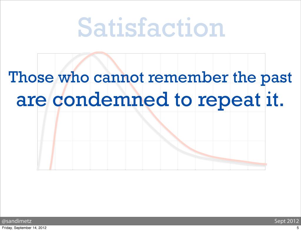 @sandimetz Sept 2012 Satisfaction Those who can...