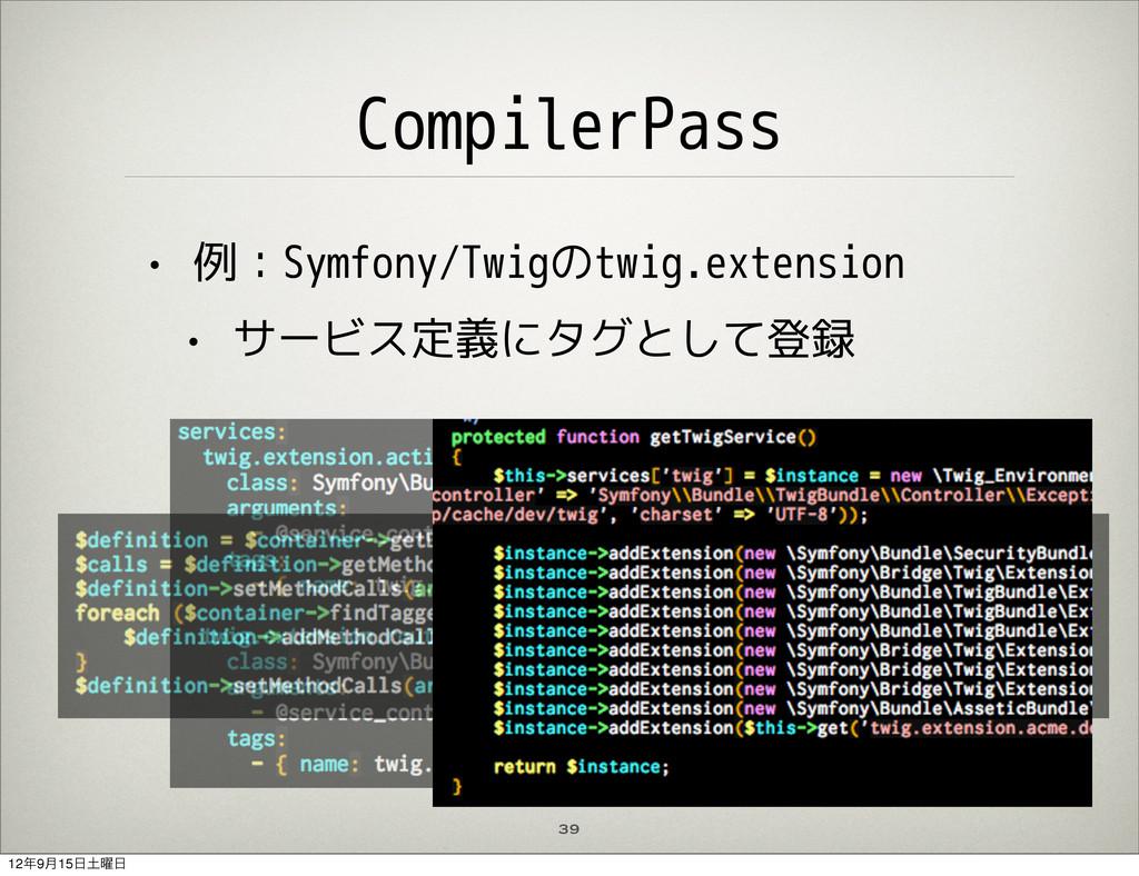 CompilerPass • 例:Symfony/Twigのtwig.extension • ...