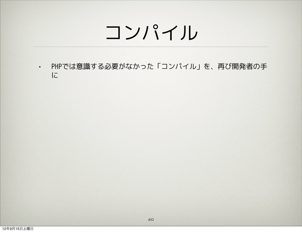 コンパイル • PHPでは意識する必要がなかった「コンパイル」を、再び開発者の手 に 40 1...