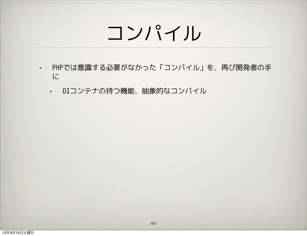 コンパイル • PHPでは意識する必要がなかった「コンパイル」を、再び開発者の手 に • DI...