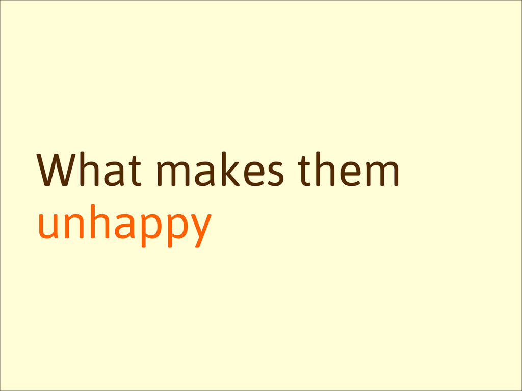 What makes them unhappy