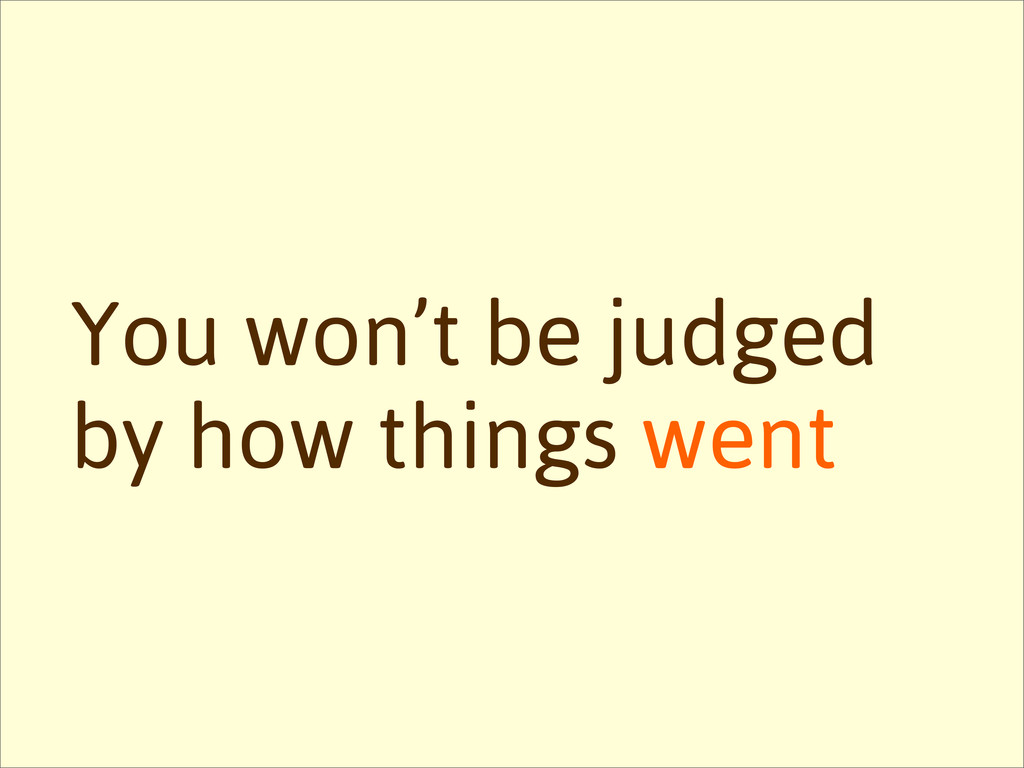 You won't be judged by how things went