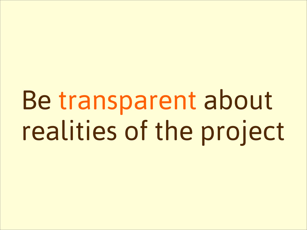 Be transparent about realities of the project