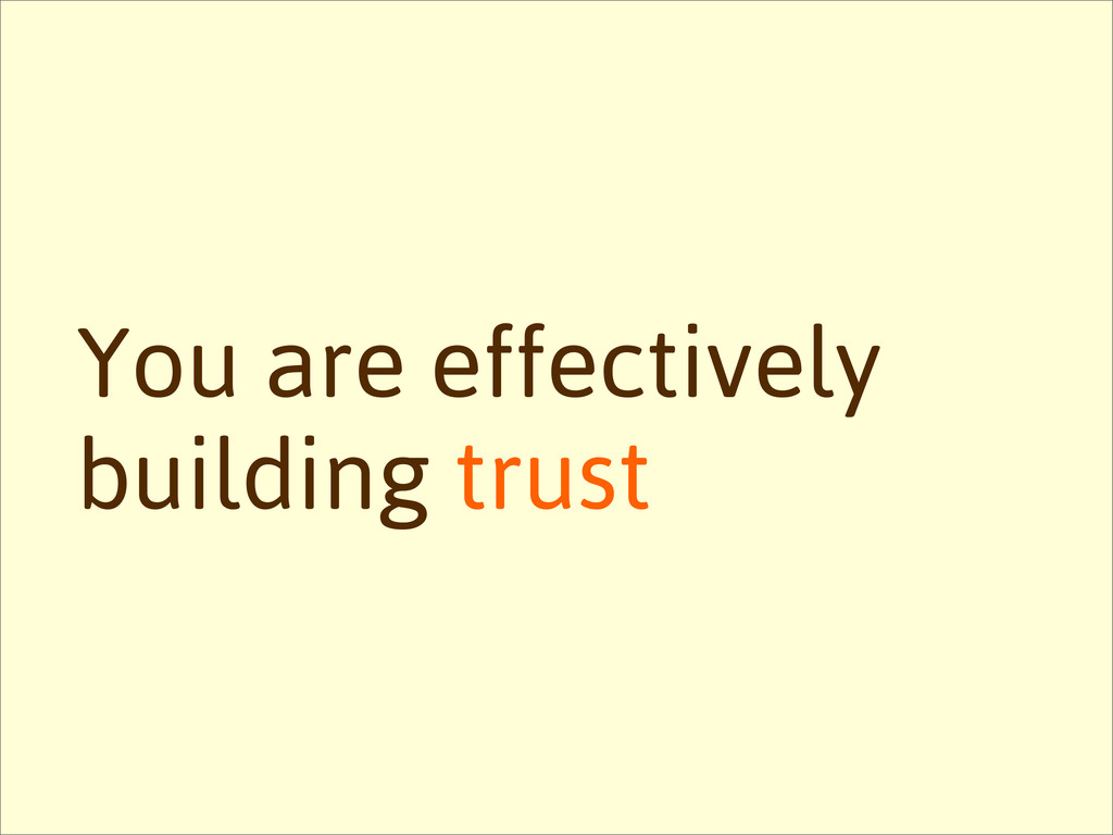 You are effectively building trust