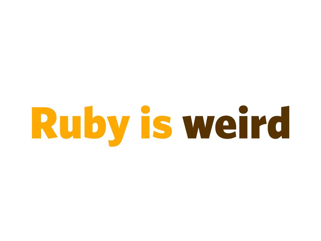 Ruby is weird