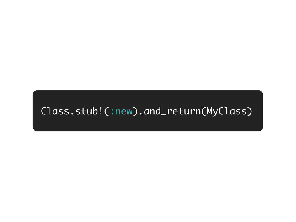 Class.stub!(:new).and_return(MyClass)