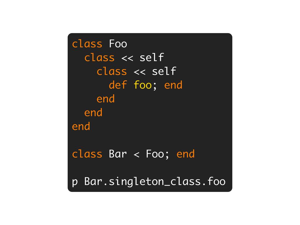 class Foo class << self class << self def foo; ...