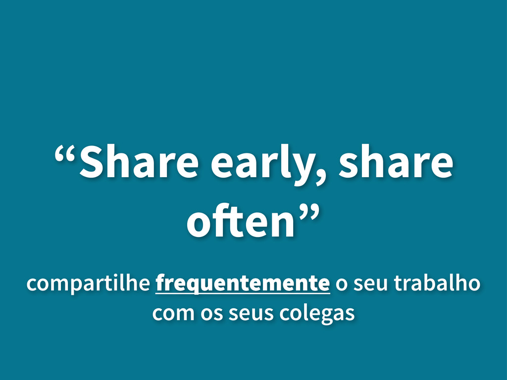 """""""Share early, share o!en"""" compartilhe frequente..."""