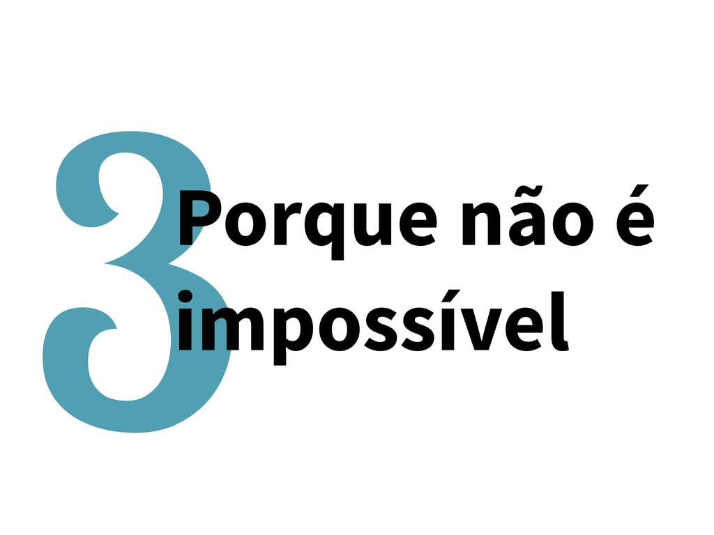 3Porque não é impossível