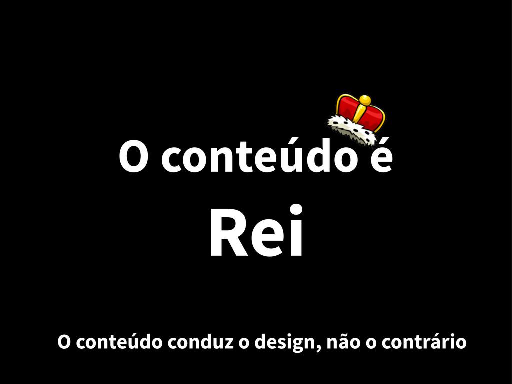 O conteúdo é Rei O conteúdo conduz o design, nã...