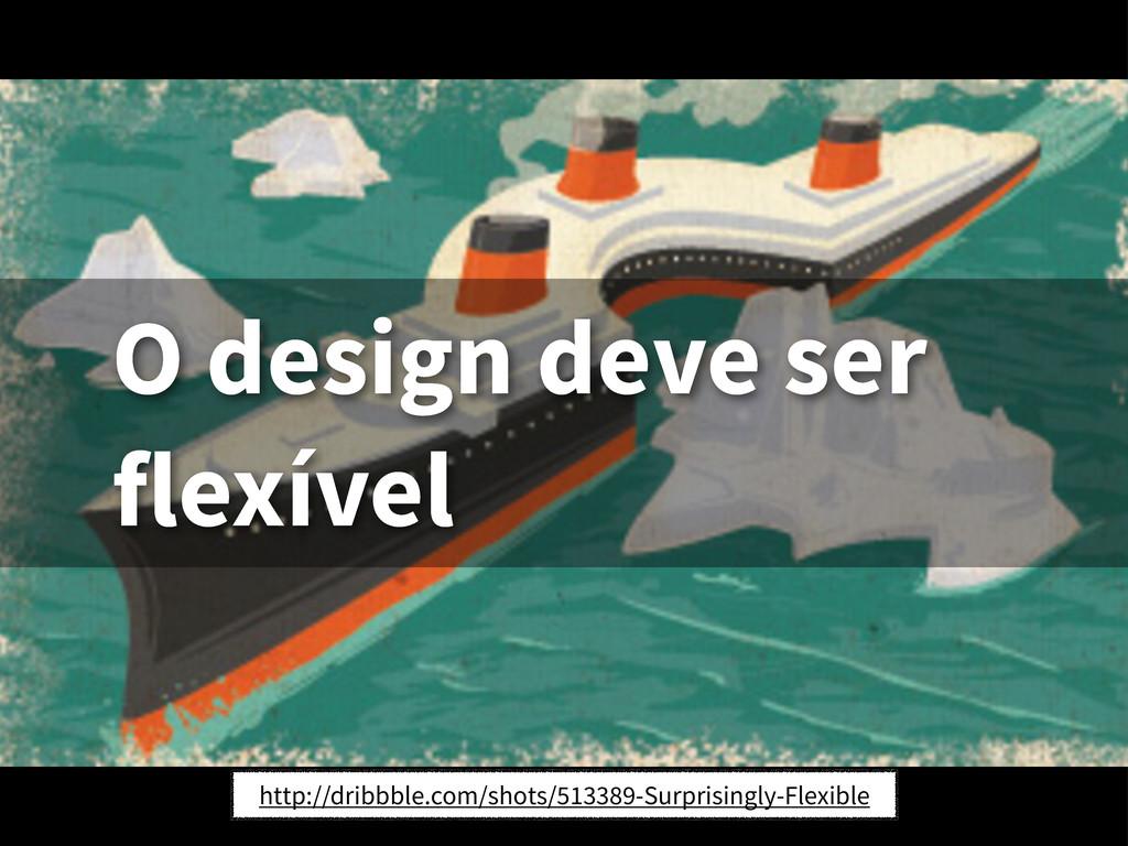 O design deve ser flexível http://dribbble.com/...