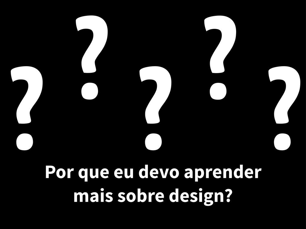 Por que eu devo aprender mais sobre design? ? ?...