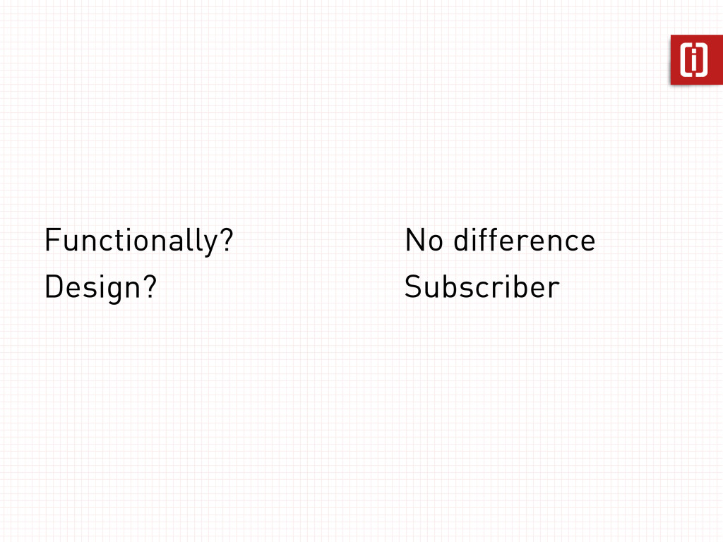 Functionally? Design? No difference Subscriber