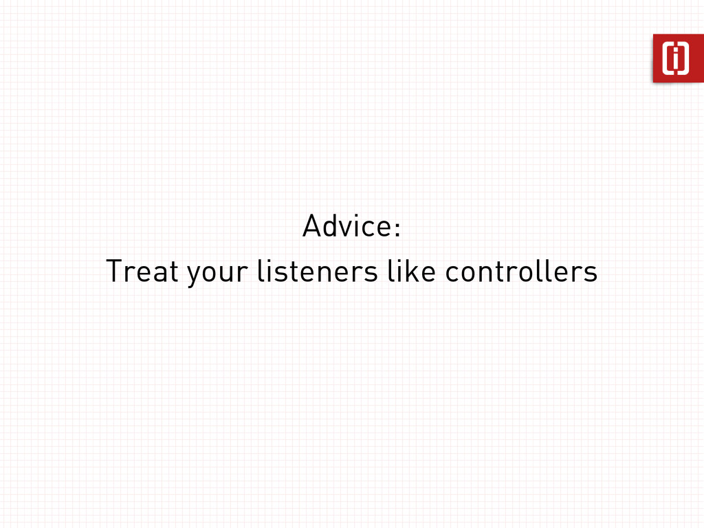Advice: Treat your listeners like controllers