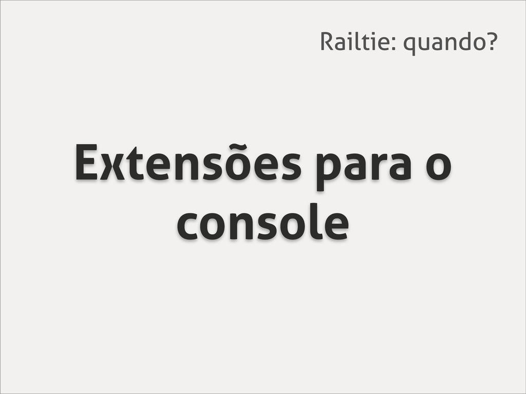 Extensões para o console Railtie: quando?