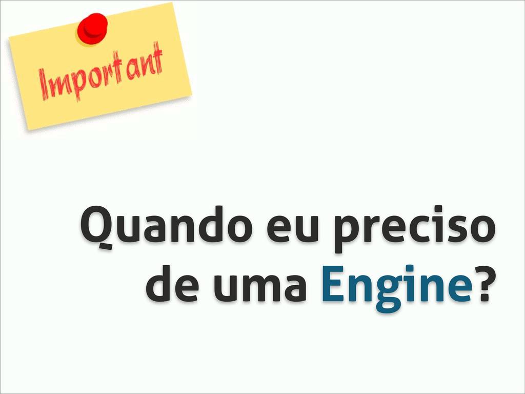 Quando eu preciso de uma Engine?