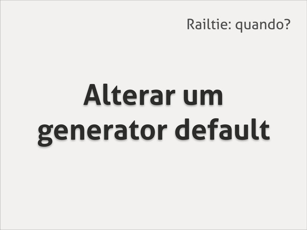 Alterar um generator default Railtie: quando?
