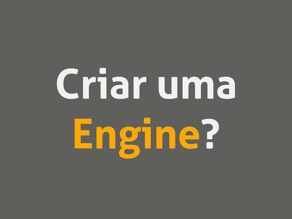 Criar uma Engine?