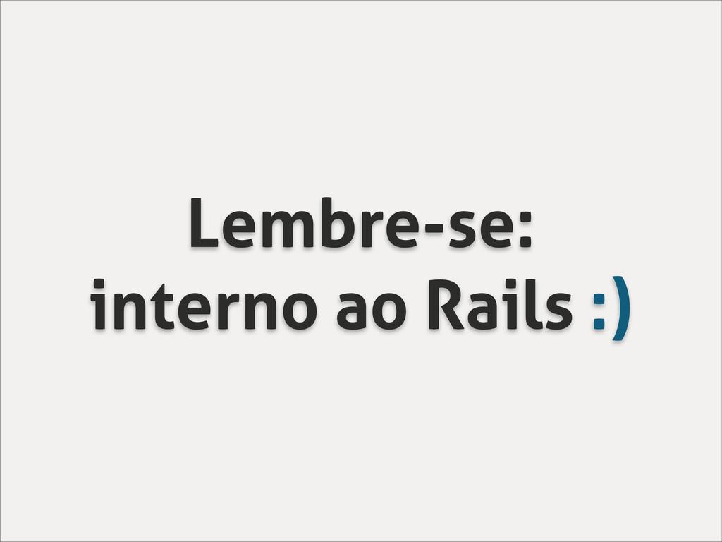 Lembre-se: interno ao Rails :)
