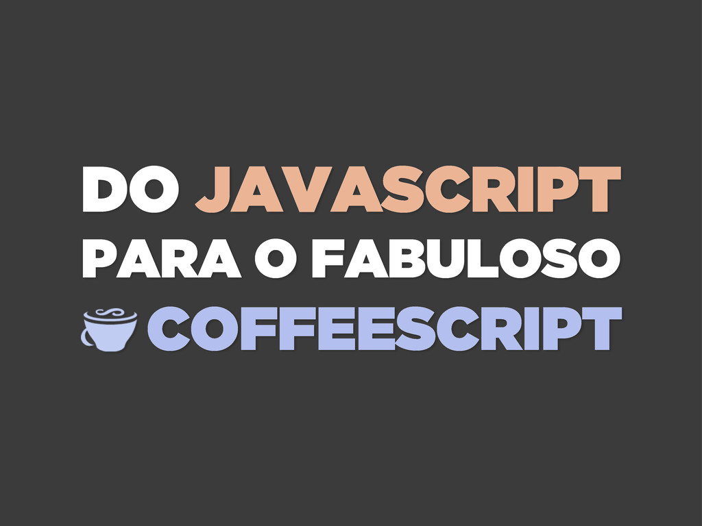 DO JAVASCRIPT PARA O FABULOSO COFFEESCRIPT