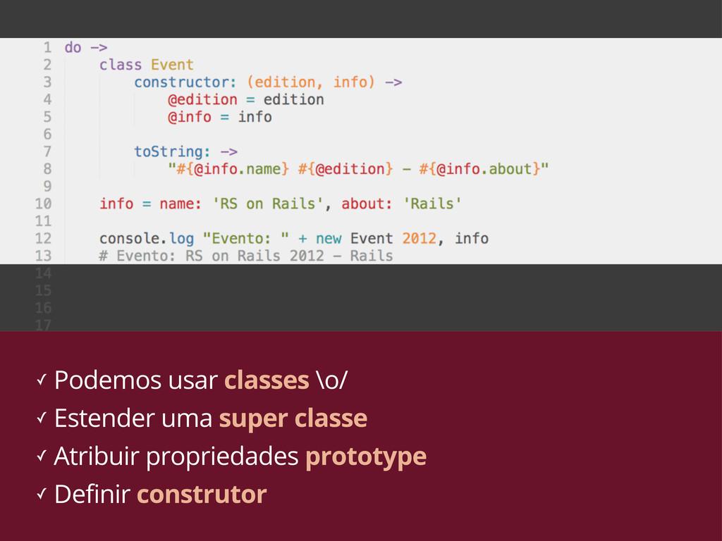 ✓ Podemos usar classes \o/ ✓ Estender uma super...